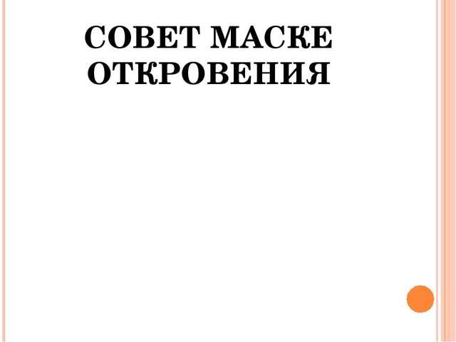 СОВЕТ МАСКЕ ОТКРОВЕНИЯ