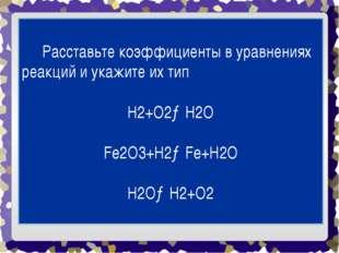 Расставьте коэффициенты в уравнениях реакций и укажите их тип H2+O2→H2O Fe