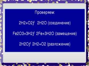 Проверяем: 2H2+O2→ 2H2O (соединение) Fe2O3+3H2→2Fe+3H2O (замещение) 2H2O→2H2+