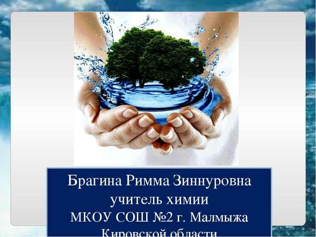Брагина Римма Зиннуровна учитель химии МКОУ СОШ №2 г. Малмыжа Кировской области