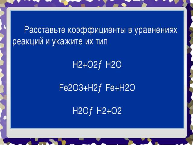 Расставьте коэффициенты в уравнениях реакций и укажите их тип H2+O2→H2O Fe...