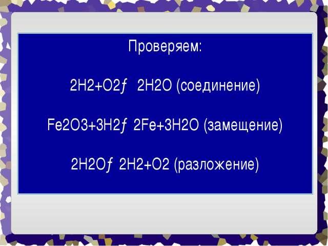 Проверяем: 2H2+O2→ 2H2O (соединение) Fe2O3+3H2→2Fe+3H2O (замещение) 2H2O→2H2+...