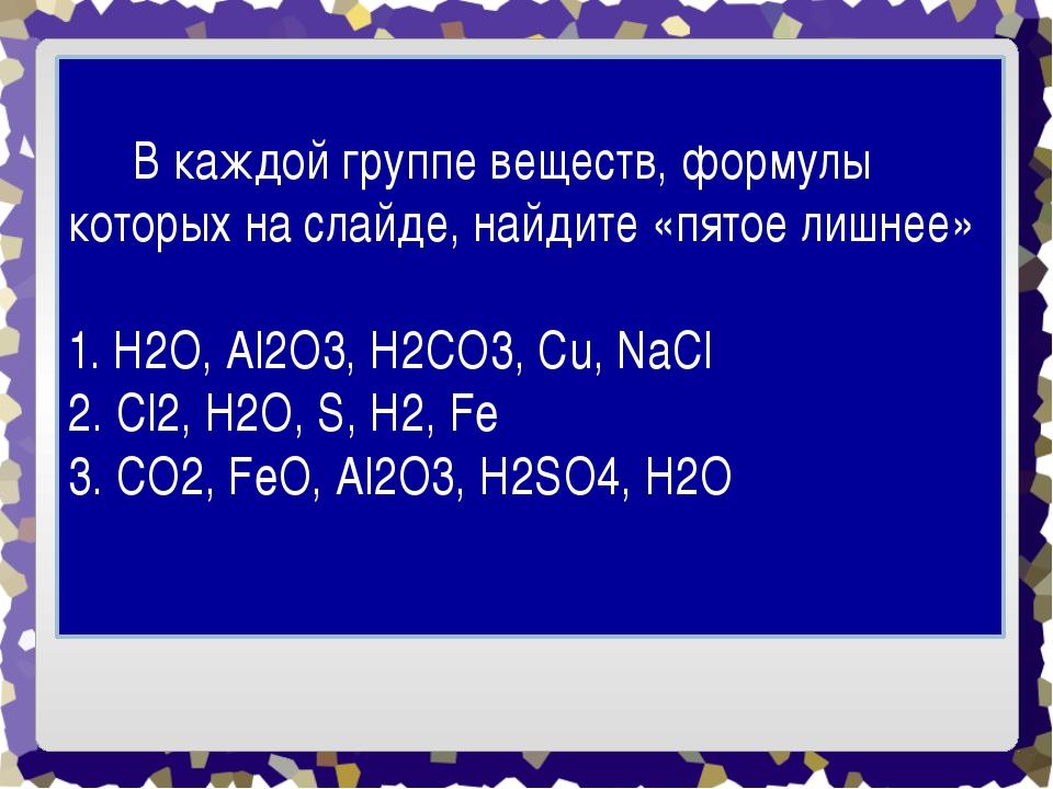 В каждой группе веществ, формулы которых на слайде, найдите «пятое лишнее»...