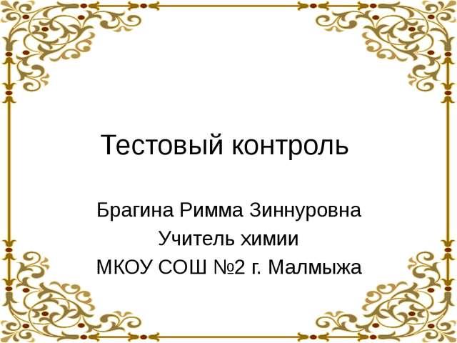 Тестовый контроль Брагина Римма Зиннуровна Учитель химии МКОУ СОШ №2 г. Малмыжа