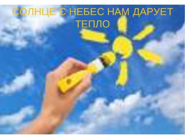 СОЛНЦЕ С НЕБЕС НАМ ДАРУЕТ ТЕПЛО