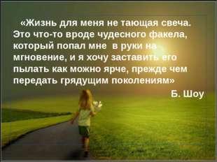 «Жизнь для меня не тающая свеча. Это что-то вроде чудесного факела, который