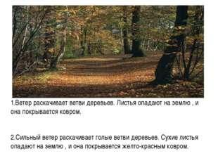 1.Ветер раскачивает ветви деревьев. Листья опадают на землю , и она покрывае