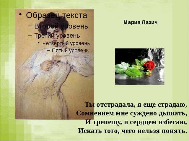 Мария Лазич Ты отстрадала, я еще страдаю, Сомнением мне суждено дышать, И тре...