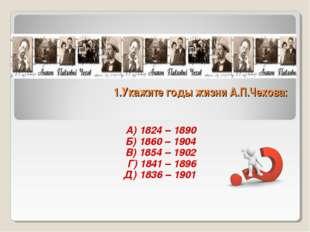 1.Укажите годы жизни А.П.Чехова: А) 1824 – 1890 Б) 1860 – 1904 В) 1854 – 1902