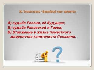 20. Темой пьесы «Вишнёвый сад» является: А) судьба России, её будущее; Б) суд
