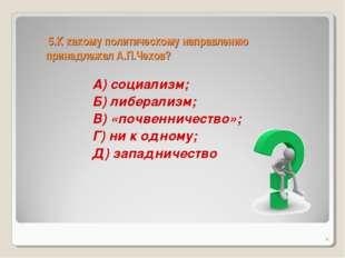 5.К какому политическому направлению принадлежал А.П.Чехов? А) социализм; Б)