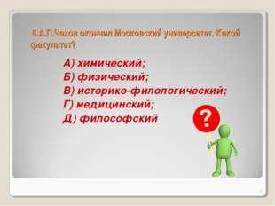 6.А.П.Чехов окончил Московский университет. Какой факультет? А) химический;