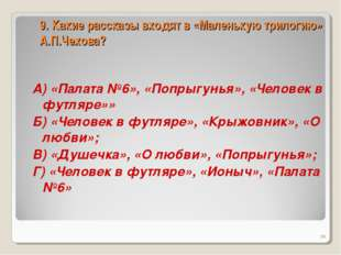 9. Какие рассказы входят в «Маленькую трилогию» А.П.Чехова? А) «Палата №6», «