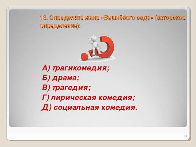 13. Определите жанр «Вишнёвого сада» (авторское определение): А) трагикомедия...
