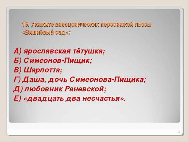 16. Укажите внесценических персонажей пьесы «Вишнёвый сад»: А) ярославская тё...