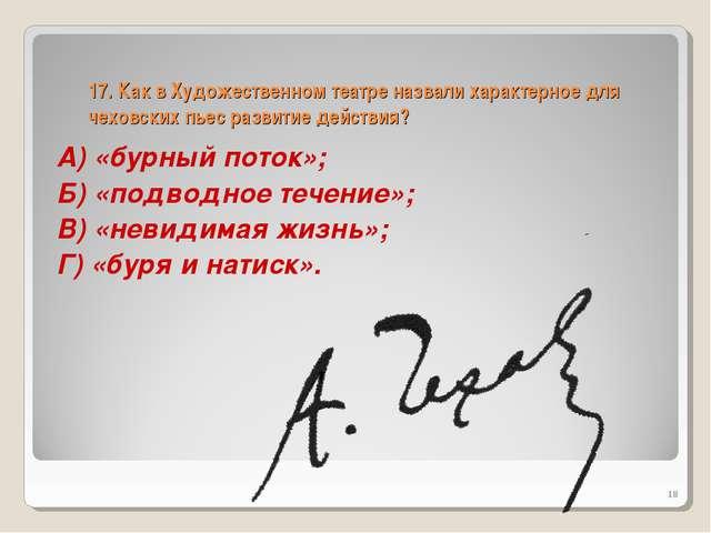 17. Как в Художественном театре назвали характерное для чеховских пьес развит...