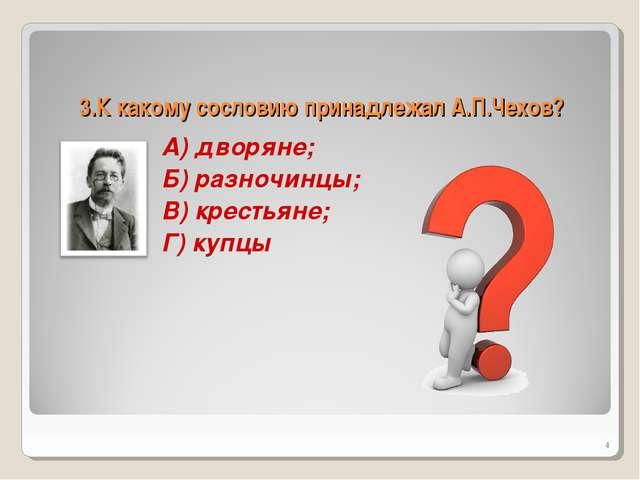 3.К какому сословию принадлежал А.П.Чехов? А) дворяне; Б) разночинцы; В) крес...