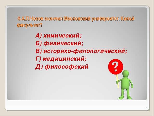 6.А.П.Чехов окончил Московский университет. Какой факультет? А) химический;...