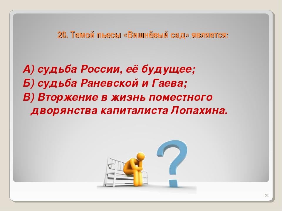 20. Темой пьесы «Вишнёвый сад» является: А) судьба России, её будущее; Б) суд...