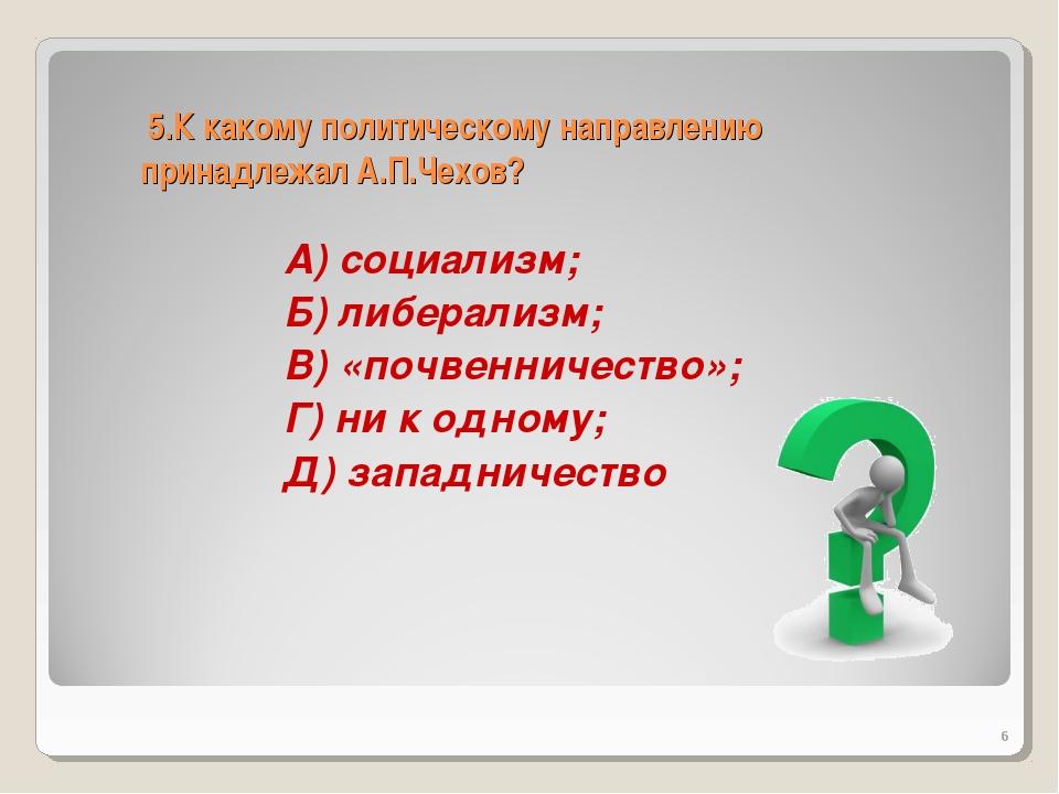 5.К какому политическому направлению принадлежал А.П.Чехов? А) социализм; Б)...