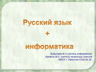 Бобылева М.А учитель информатики Кривель М.А. учитель начальных классов МБОУ