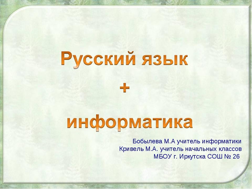 Бобылева М.А учитель информатики Кривель М.А. учитель начальных классов МБОУ...