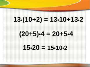 13•(10+2) = 13•10+13•2 (20+5)•4 = 20+5•4 15•20 = 15•10•2