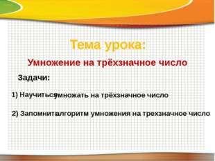 Тема урока: Умножение на трёхзначное число Задачи: 1) Научиться умножать на т