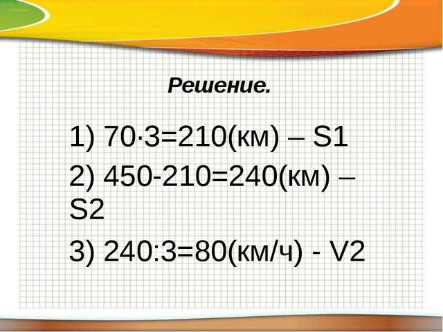 Решение. 1) 70∙3=210(км) –S1 2) 450-210=240(км) –S2 3) 240:3=80(км/ч) -V2