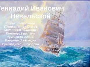 Геннадий Иванович Невельской Проект выполнили Ученицы 8 «Б» класса МОУ ГСОШ г