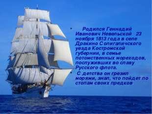 Родился Геннадий Иванович Невельской 23 ноября 1813 года в селе Дракино Соли