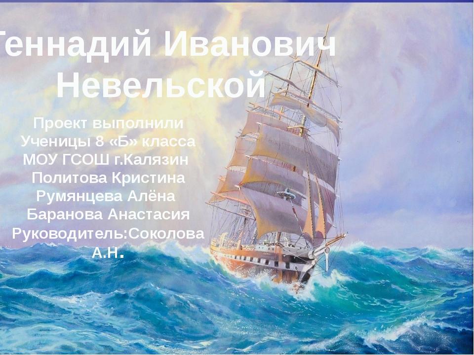 Геннадий Иванович Невельской Проект выполнили Ученицы 8 «Б» класса МОУ ГСОШ г...
