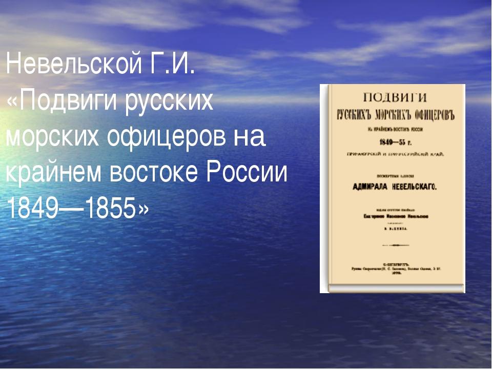 Невельской Г.И. «Подвиги русских морских офицеров на крайнем востоке России 1...