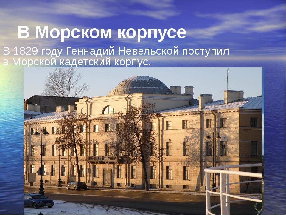 В Морском корпусе В1829 годуГеннадий Невельской поступил вМорской кадетски...