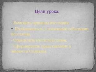 Цели урока: - Выяснить причины восстания; Познакомиться с основными событиями