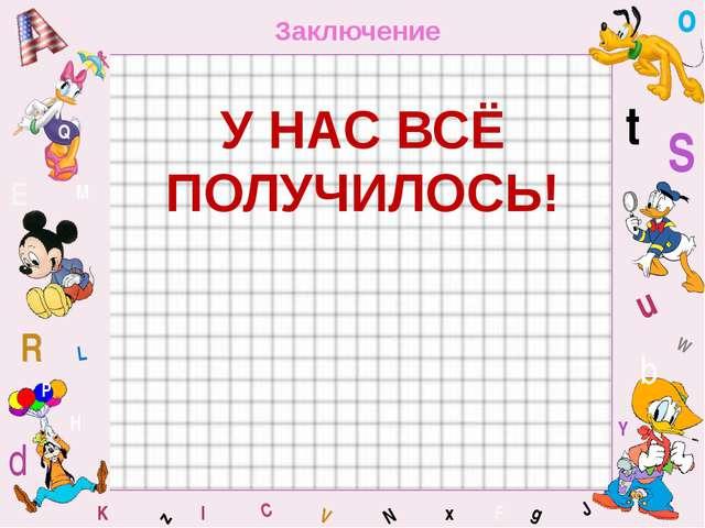 W C S b d E Y g H J K M L F o P Q t u R z l V x N Заключение У НАС ВСЁ ПОЛУЧИ...