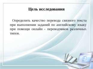 Цель исследования Определить качество перевода связного текста при выполнении