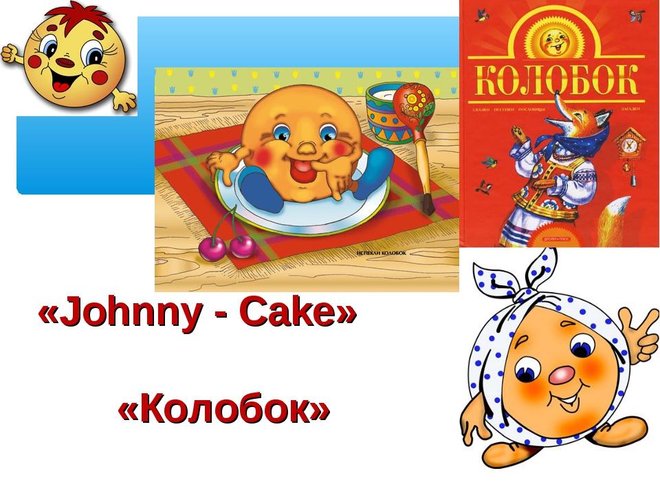 «Johnny - Cake» «Колобок»»