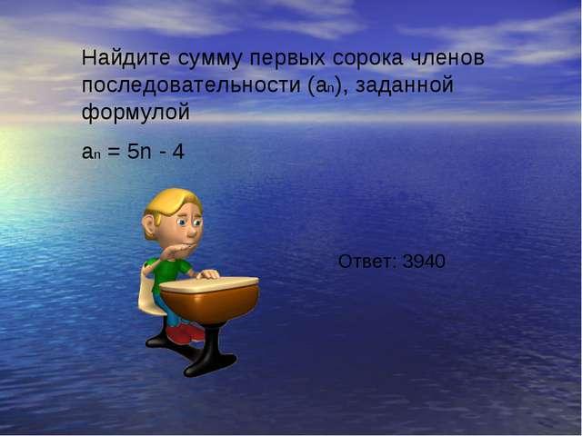 Найдите сумму первых сорока членов последовательности (an), заданной формулой...