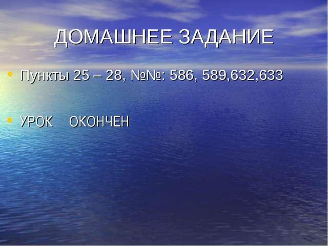 ДОМАШНЕЕ ЗАДАНИЕ Пункты 25 – 28, №№: 586, 589,632,633 УРОК ОКОНЧЕН