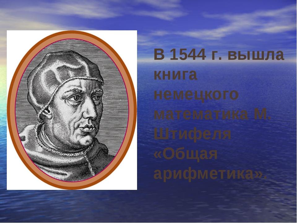 В 1544 г. вышла книга немецкого математика М. Штифеля «Общая арифметика».