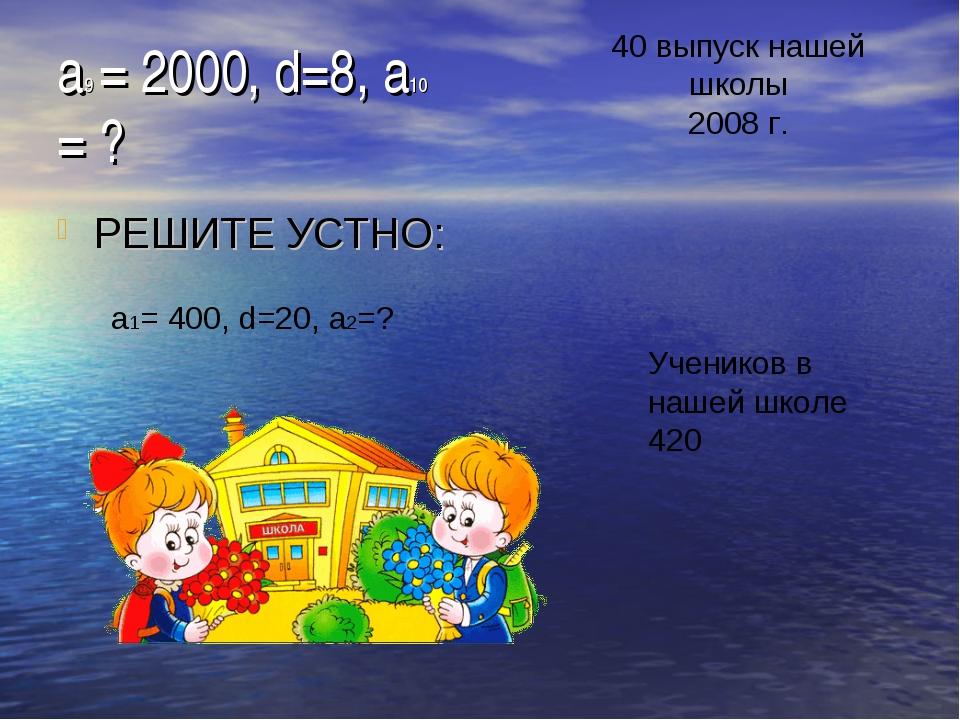 a9 = 2000, d=8, a10 = ? РЕШИТЕ УСТНО: 40 выпуск нашей школы 2008 г. a1= 400,...