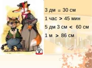 3 дм 30 см 1 час 45 мин 5 дм 3 см 60 см 1 м 86 см = > > <