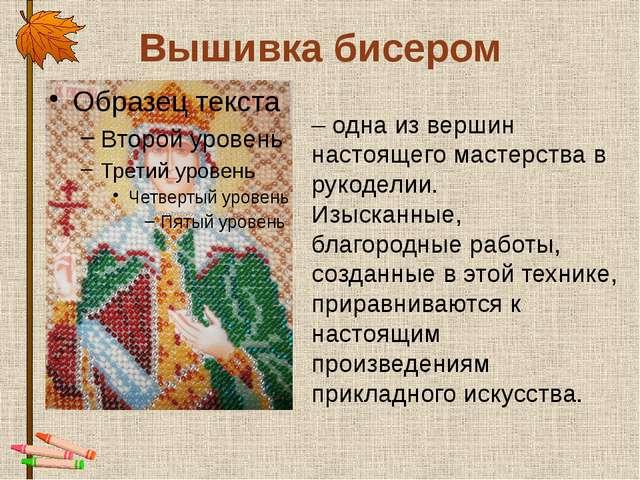 Вышивка бисером – одна из вершин настоящего мастерства в рукоделии. Изысканны...