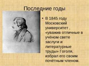 Последние годы В 1845 году Московский университет , «уважив отличные в учёном