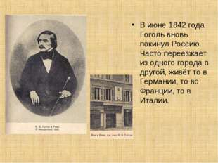 В июне 1842 года Гоголь вновь покинул Россию. Часто переезжает из одного горо