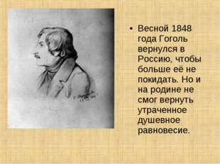 Весной 1848 года Гоголь вернулся в Россию, чтобы больше её не покидать. Но и