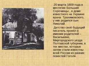. 20 марта 1809 года в местечке Большие Сорочинцы , в доме известного на Укр