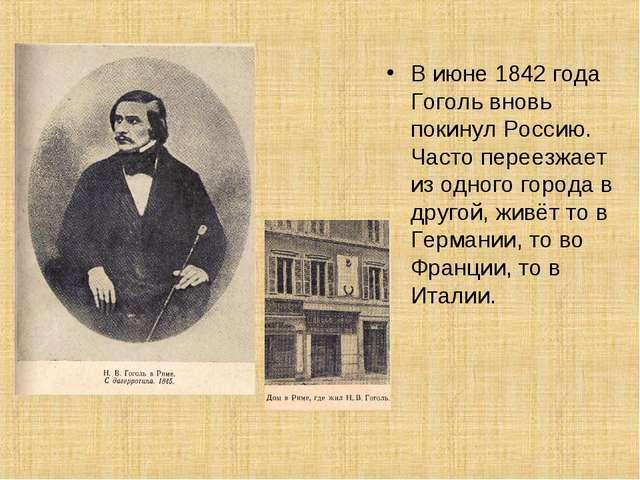 В июне 1842 года Гоголь вновь покинул Россию. Часто переезжает из одного горо...