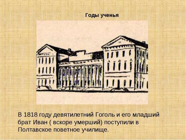 Годы ученья В 1818 году девятилетний Гоголь и его младший брат Иван ( вскоре...